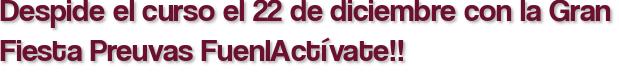Despide el curso el 22 de diciembre con la Gran Fiesta Preuvas FuenlActívate!!