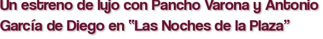 """Un estreno de lujo con Pancho Varona y Antonio García de Diego en """"Las Noches de la Plaza"""""""
