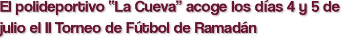 """El polideportivo """"La Cueva"""" acoge los días 4 y 5 de julio el II Torneo de Fútbol de Ramadán"""