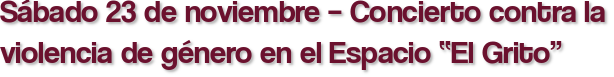 """Sábado 23 de noviembre – Concierto contra la violencia de género en el Espacio """"El Grito"""""""