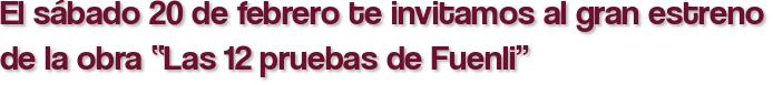 """El sábado 20 de febrero te invitamos al gran estreno de la obra """"Las 12 pruebas de Fuenli"""""""