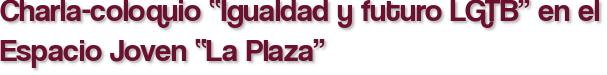 """Charla-coloquio """"Igualdad y futuro LGTB"""" en el Espacio Joven """"La Plaza"""""""