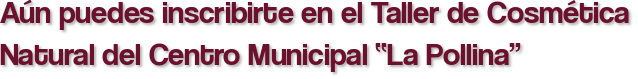 """Aún puedes inscribirte en el Taller de Cosmética Natural del Centro Municipal """"La Pollina"""""""