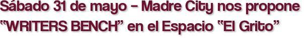"""Sábado 31 de mayo – Madre City nos propone """"WRITERS BENCH"""" en el Espacio """"El Grito"""""""