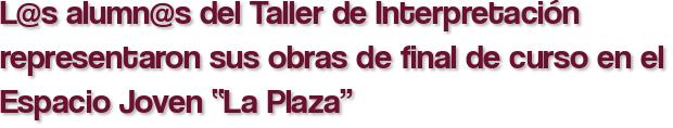 """L@s alumn@s del Taller de Interpretación representaron sus obras de final de curso en el Espacio Joven """"La Plaza"""""""
