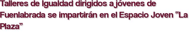 """Talleres de Igualdad dirigidos a jóvenes de Fuenlabrada se impartirán en el Espacio Joven """"La Plaza"""""""