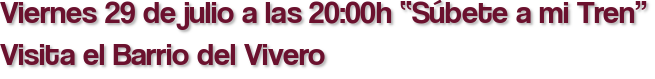 """Viernes 29 de julio a las 20:00h """"Súbete a mi Tren"""" Visita el Barrio del Vivero"""