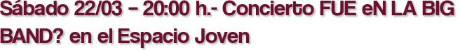 Sábado 22/03 – 20:00 h.- Concierto FUE eN LA BIG BAND? en el Espacio Joven