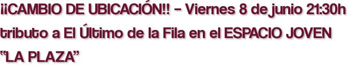 """¡¡CAMBIO DE UBICACIÓN!! – Viernes 8 de junio 21:30h tributo a El Último de la Fila en el ESPACIO JOVEN """"LA PLAZA"""""""