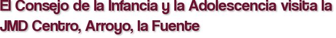 El Consejo de la Infancia y la Adolescencia visita la JMD Centro, Arroyo, la Fuente