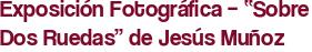 """Exposición Fotográfica – """"Sobre Dos Ruedas"""" de Jesús Muñoz"""