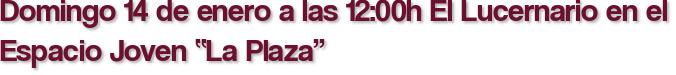 """Domingo 14 de enero a las 12:00h El Lucernario en el Espacio Joven """"La Plaza"""""""