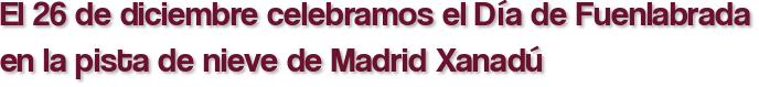El 26 de diciembre celebramos el Día de Fuenlabrada en la pista de nieve de Madrid Xanadú