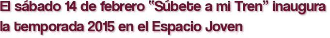 """El sábado 14 de febrero """"Súbete a mi Tren"""" inaugura la temporada 2015 en el Espacio Joven"""