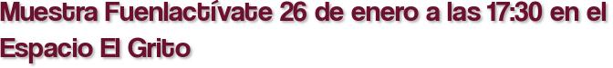 Muestra Fuenlactívate 26 de enero a las 17:30 en el Espacio El Grito