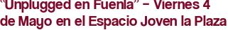 """""""Unplugged en Fuenla"""" – Viernes 4 de Mayo en el Espacio Joven la Plaza"""