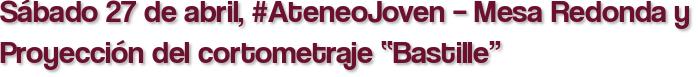 """Sábado 27 de abril, #AteneoJoven – Mesa Redonda y Proyección del cortometraje """"Bastille"""""""