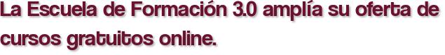 La Escuela de Formación 3.0 amplía su oferta de cursos gratuitos online.