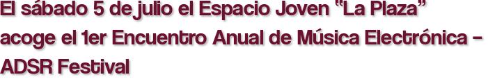 """El sábado 5 de julio el Espacio Joven """"La Plaza"""" acoge el 1er Encuentro Anual de Música Electrónica – ADSR Festival"""