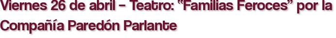 """Viernes 26 de abril – Teatro: """"Familias Feroces"""" por la Compañía Paredón Parlante"""