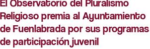 El Observatorio del Pluralismo Religioso premia al Ayuntamiento de Fuenlabrada por sus programas de participación juvenil