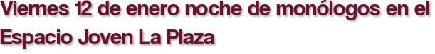 Viernes 12 de enero noche de monólogos en el Espacio Joven La Plaza