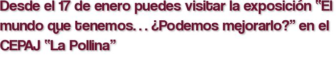 """Desde el 17 de enero puedes visitar la exposición """"El mundo que tenemos… ¿Podemos mejorarlo?"""" en el CEPAJ """"La Pollina"""""""