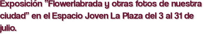 """Exposición """"Flowerlabrada y otras fotos de nuestra ciudad"""" en el Espacio Joven La Plaza del 3 al 31 de julio."""