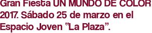 """Gran Fiesta UN MUNDO DE COLOR 2017. Sábado 25 de marzo en el Espacio Joven """"La Plaza""""."""