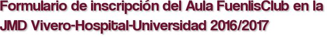 Formulario de inscripción del Aula FuenlisClub en la JMD Vivero-Hospital-Universidad 2016/2017