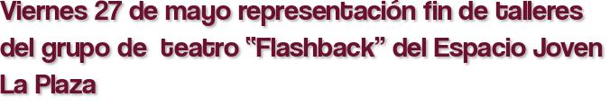 """Viernes 27 de mayo representación fin de talleres del grupo de  teatro """"Flashback"""" del Espacio Joven La Plaza"""