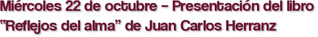 """Miércoles 22 de octubre – Presentación del libro """"Reflejos del alma"""" de Juan Carlos Herranz"""