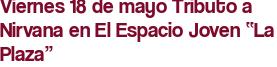 """Viernes 18 de mayo Tributo a Nirvana en El Espacio Joven """"La Plaza"""""""