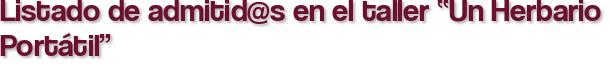 """Listado de admitid@s en el taller """"Un Herbario Portátil"""""""
