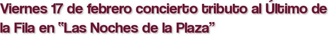 """Viernes 17 de febrero concierto tributo al Último de la Fila en """"Las Noches de la Plaza"""""""