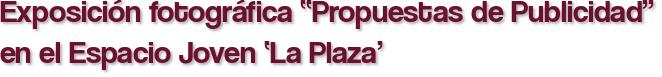 """Exposición fotográfica """"Propuestas de Publicidad"""" en el Espacio Joven 'La Plaza'"""