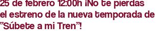 """25 de febrero 12:00h ¡No te pierdas el estreno de la nueva temporada de """"Súbete a mi Tren""""!"""