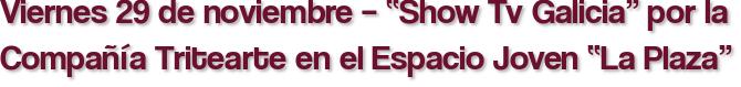 """Viernes 29 de noviembre – """"Show Tv Galicia"""" por la Compañía Tritearte en el Espacio Joven """"La Plaza"""""""