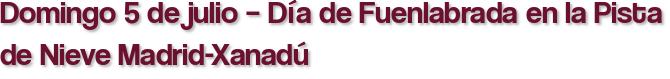Domingo 5 de julio – Día de Fuenlabrada en la Pista de Nieve Madrid-Xanadú