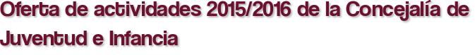 Oferta de actividades 2015/2016 de la Concejalía de Juventud e Infancia