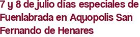 7 y 8 de julio días especiales de Fuenlabrada en Aquopolis San Fernando de Henares