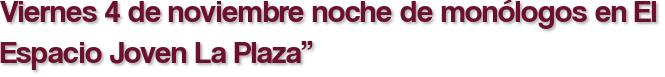 """Viernes 4 de noviembre noche de monólogos en El Espacio Joven La Plaza"""""""