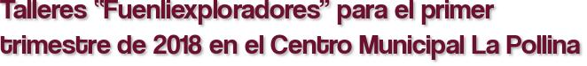 """Talleres """"Fuenliexploradores"""" para el primer trimestre de 2018 en el Centro Municipal La Pollina"""