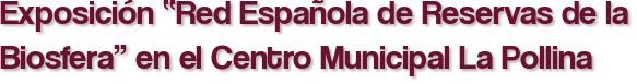 """Exposición """"Red Española de Reservas de la Biosfera"""" en el Centro Municipal La Pollina"""