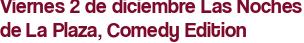 Viernes 2 de diciembre Las Noches de La Plaza, Comedy Edition