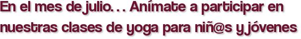 En el mes de julio… Anímate a participar en nuestras clases de yoga para niñ@s y jóvenes