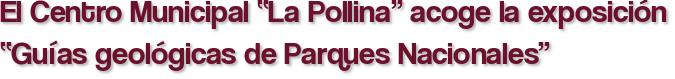 """El Centro Municipal """"La Pollina"""" acoge la exposición """"Guías geológicas de Parques Nacionales"""""""