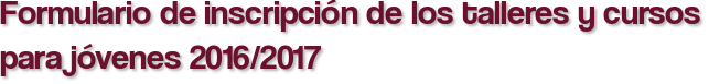 Formulario de inscripción de los talleres y cursos para jóvenes 2016/2017