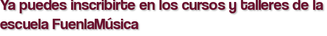 Ya puedes inscribirte en los cursos y talleres de la escuela FuenlaMúsica