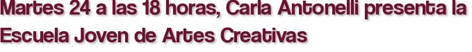 Martes 24 a las 18 horas, Carla Antonelli presenta la Escuela Joven de Artes Creativas